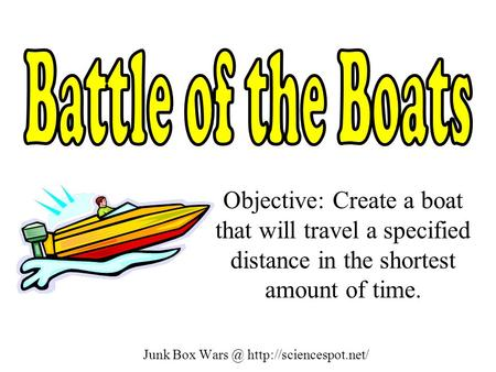 Junk Box  Objective: Create a boat that will travel a specified distance in the shortest amount of time.