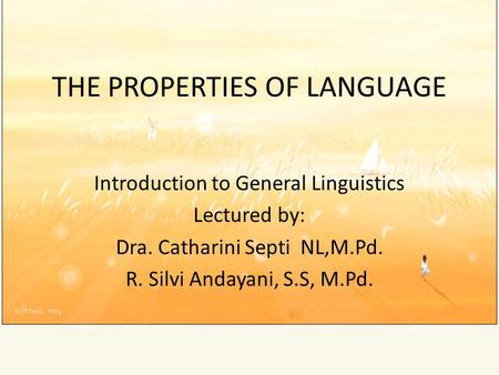 THE PROPERTIES OF LANGUAGE Introduction to General Linguistics Lectured by: Dra. Catharini Septi NL,M.Pd. R. Silvi Andayani, S.S, M.Pd.