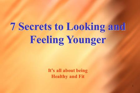 1 7 Secrets to Looking and Feeling Younger It's all about being Healthy and Fit.