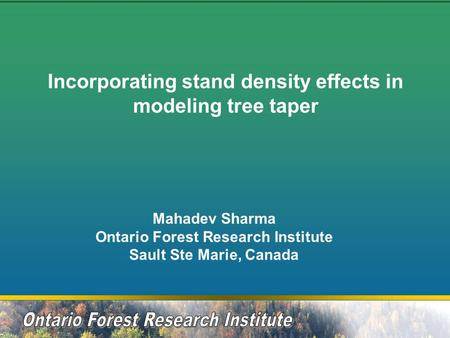 Incorporating stand density effects in modeling tree taper Mahadev Sharma Ontario Forest Research Institute Sault Ste Marie, Canada.