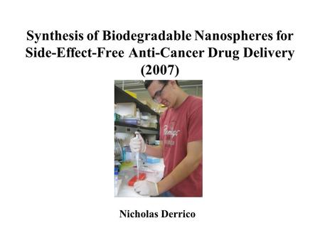 Synthesis of Biodegradable Nanospheres for Side-Effect-Free Anti-Cancer Drug Delivery (2007) Nicholas Derrico.