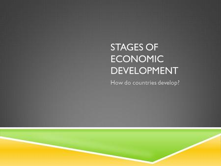 STAGES OF ECONOMIC DEVELOPMENT How do countries develop?