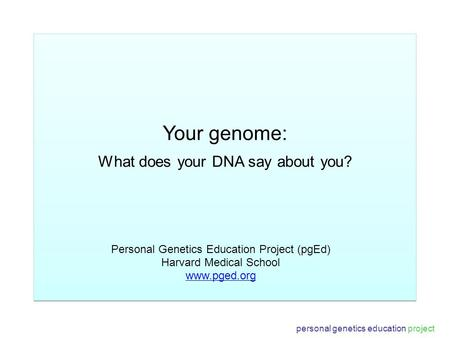 Your genome: What does your DNA say about you? Personal Genetics Education Project (pgEd) Harvard Medical School www.pged.org personal genetics education.