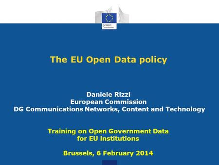 The EU Open Data policy Daniele Rizzi European Commission DG Communications Networks, Content and Technology Training on Open Government Data for EU institutions.