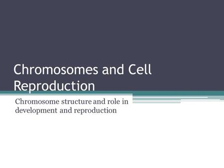 Chromosomes and Cell Reproduction Chromosome structure and role in development and reproduction.