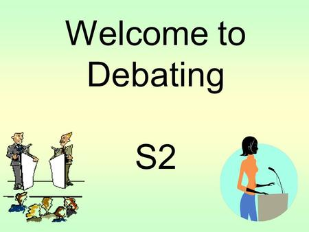 Welcome to Debating S2. What is a Debate? A debate is a formal 'argument' between two teams who disagree about an important issue or topic. There are.