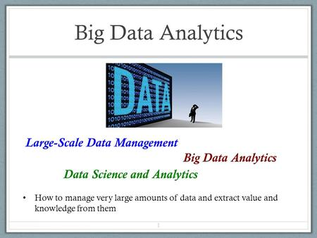Big Data Analytics Large-Scale Data Management Big Data Analytics Data Science and Analytics How to manage very large amounts of data and extract value.