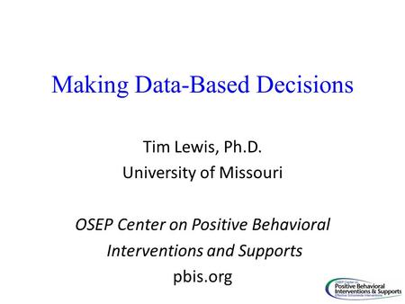 Making Data-Based Decisions Tim Lewis, Ph.D. University of Missouri OSEP Center on Positive Behavioral Interventions and Supports pbis.org.