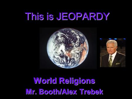 This is JEOPARDY World Religions World Religions Mr. Booth/Alex Trebek Mr. Booth/Alex Trebek.