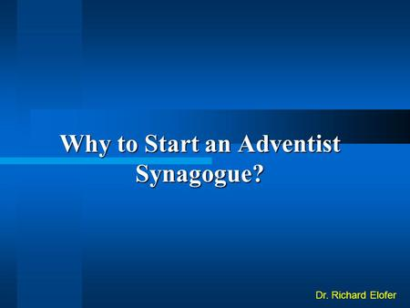 Why to Start an Adventist Synagogue? Dr. Richard Elofer.