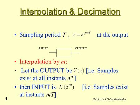Professor A G Constantinides 1 Interpolation & Decimation Sampling period T, at the output Interpolation by m: Let the OUTPUT be [i.e. Samples exist at.