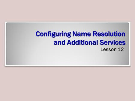 Configuring Name Resolution and Additional Services Lesson 12.