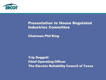 Presentation to House Regulated Industries Committee Chairman Phil King Trip Doggett Chief Operating Officer The Electric Reliability Council of Texas.
