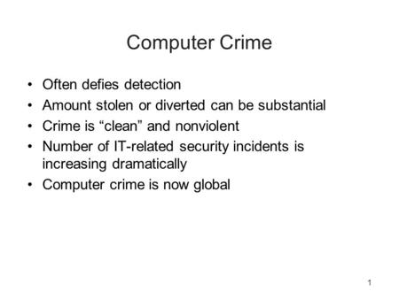 "1 Computer Crime Often defies detection Amount stolen or diverted can be substantial Crime is ""clean"" and nonviolent Number of IT-related security incidents."