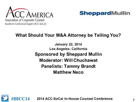 1 2014 ACC-SoCal In-House Counsel Conference #IHCC14 What Should Your M&A Attorney be Telling You? January 22, 2014 Los Angeles, California Sponsored by.