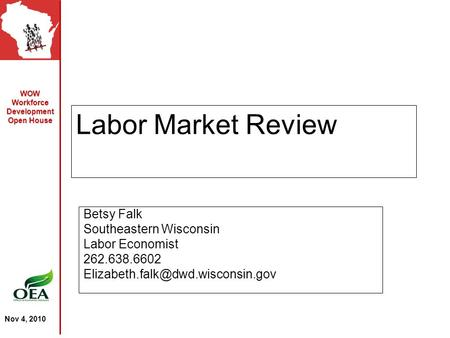 WOW Workforce Development Open House Nov 4, 2010 Labor Market Review Betsy Falk Southeastern Wisconsin Labor Economist 262.638.6602