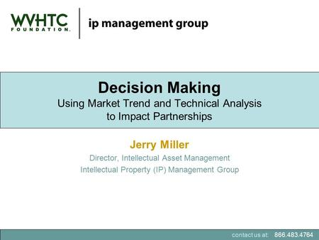 866.483.4764contact us at: Jerry Miller Director, Intellectual Asset Management Intellectual Property (IP) Management Group Decision Making Using Market.