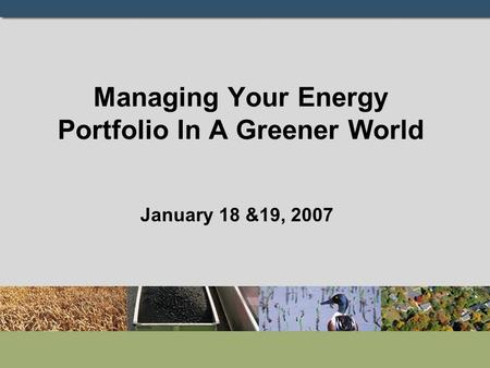 Managing Your Energy Portfolio In A Greener World January 18 &19, 2007.