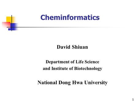 1 Cheminformatics David Shiuan Department of Life Science and Institute of Biotechnology National Dong Hwa University.