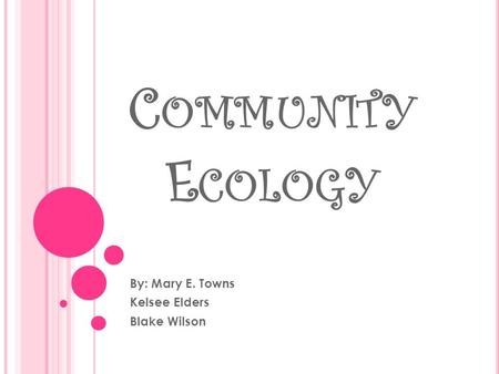 C OMMUNITY E COLOGY By: Mary E. Towns Kelsee Elders Blake Wilson.