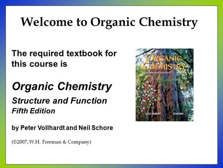 The required textbook for this course is Organic Chemistry Structure and Function Fifth Edition by Peter Vollhardt and Neil Schore (©2007, W.H. Freeman.