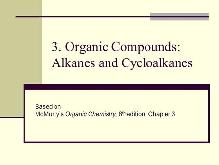 3. Organic Compounds: Alkanes and Cycloalkanes Based on McMurry's Organic Chemistry, 8 th edition, Chapter 3.