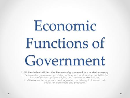 Economic Functions of Government SSEF5 The student will describe the roles of government in a market economy. a. Explain why government provides public.