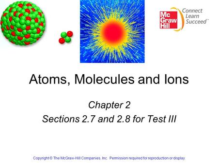Atoms, Molecules and Ions Chapter 2 Sections 2.7 and 2.8 for Test III Copyright © The McGraw-Hill Companies, Inc. Permission required for reproduction.