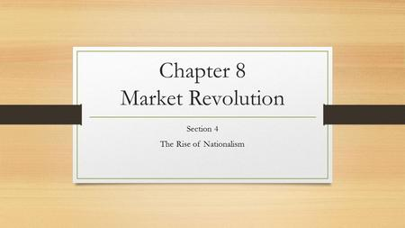 Chapter 8 Market Revolution Section 4 The Rise of Nationalism.