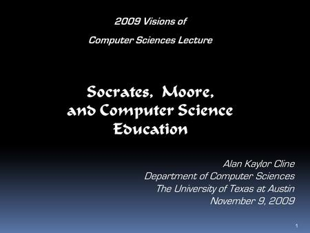 Socrates, Moore, and Computer Science Education Alan Kaylor Cline Department of Computer Sciences The University of Texas at Austin November 9, 2009 2009.