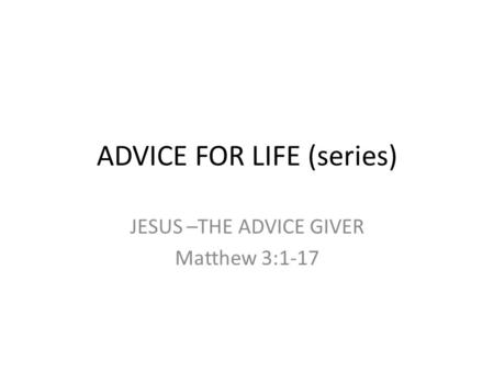 ADVICE FOR LIFE (series) JESUS –THE ADVICE GIVER Matthew 3:1-17.