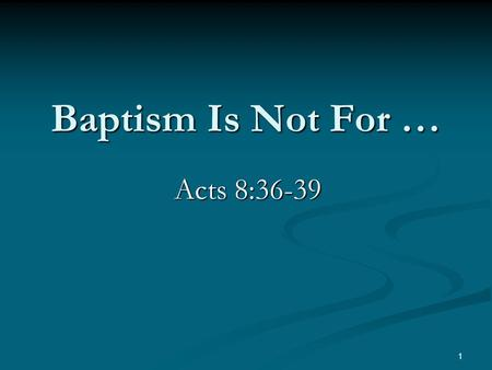 Baptism Is Not For … Acts 8:36-39 1. Baptisms Of The Bible Baptism into Moses. 1 Corinthians 10:2 Baptism into Moses. 1 Corinthians 10:2 Baptism of John.