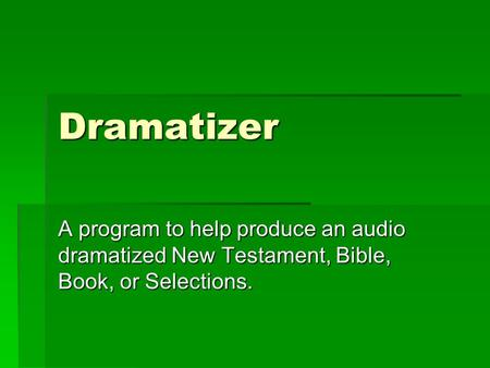 Dramatizer A program to help produce an audio dramatized New Testament, Bible, Book, or Selections.