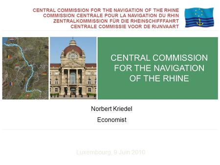 Luxembourg, 9 Juin 2010 CENTRAL COMMISSION FOR THE NAVIGATION OF THE RHINE Norbert Kriedel Economist COMMISSION CENTRALE POUR LA NAVIGATION DU RHIN ZENTRALKOMMISSION.