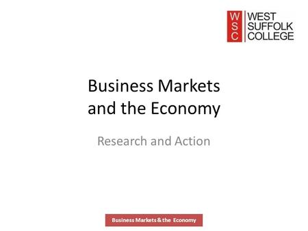 Business Markets and the Economy Research and Action Business Markets & the Economy.