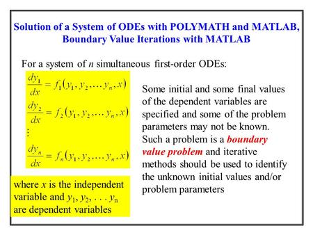 Solution of a System of ODEs with POLYMATH and MATLAB, Boundary Value Iterations with MATLAB For a system of n simultaneous first-order ODEs: where x is.