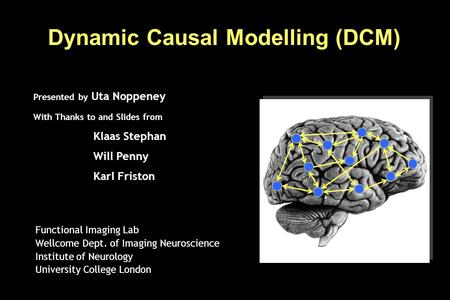 Dynamic Causal Modelling (DCM) Functional Imaging Lab Wellcome Dept. of Imaging Neuroscience Institute of Neurology University College London Presented.