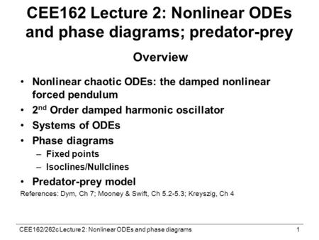 CEE162/262c Lecture 2: Nonlinear ODEs and phase diagrams1 CEE162 Lecture 2: Nonlinear ODEs and phase diagrams; predator-prey Overview Nonlinear chaotic.