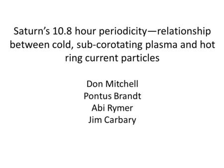 Saturn's 10.8 hour periodicity—relationship between cold, sub-corotating plasma and hot ring current particles Don Mitchell Pontus Brandt Abi Rymer Jim.