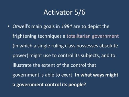 Activator 5/6 Orwell's main goals in 1984 are to depict the frightening techniques a totalitarian government (in which a single ruling class possesses.