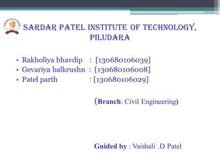 SARDAR PATEL INSTITUTE OF TECHNOLOGY, PILUDARA Rakholiya bhavdip : [130680106039] Gevariya balkrushn : [130680106008] Patel parth : [130680106029] ( Branch: