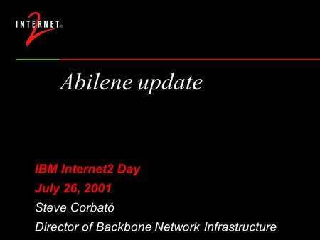 Abilene update IBM Internet2 Day July 26, 2001 Steve Corbató Director of Backbone Network Infrastructure.