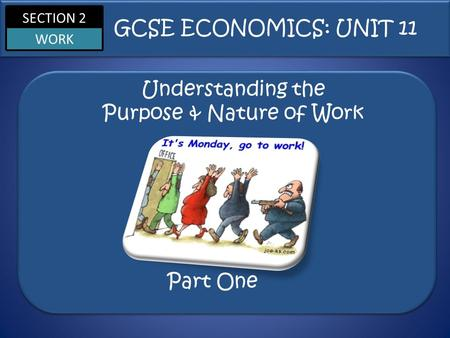 SECTION 2 WORK Understanding the Purpose & Nature of Work GCSE ECONOMICS: UNIT 11 Part One.