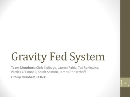 Gravity Fed System Team Members: Chris Kulbago, Lauren Pahls, Ted Rakiewicz, Patrick O'Connell, Sarah Salmon, James Brinkerhoff Group Number: P13631 1.
