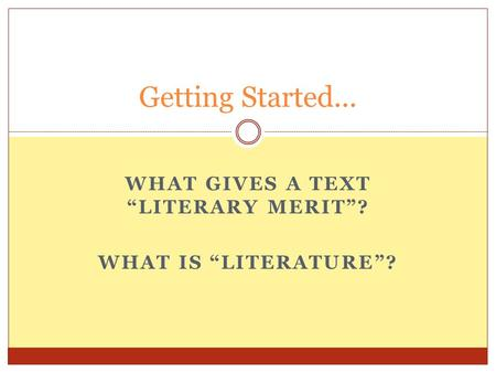 "WHAT GIVES A TEXT ""LITERARY MERIT""? WHAT IS ""LITERATURE""? Getting Started..."