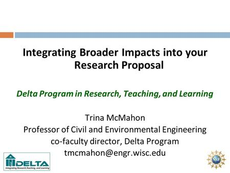 Integrating Broader Impacts into your Research Proposal Delta Program in Research, Teaching, and Learning Trina McMahon Professor of Civil and Environmental.