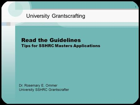 1 University Grantscrafting Read the Guidelines Tips for SSHRC Masters Applications Dr. Rosemary E. Ommer University SSHRC Grantscrafter.