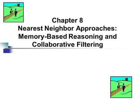 Chapter 8 Nearest Neighbor Approaches: Memory-Based Reasoning and Collaborative Filtering.