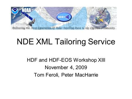 NDE XML Tailoring Service HDF and HDF-EOS Workshop XIII November 4, 2009 Tom Feroli, Peter MacHarrie.