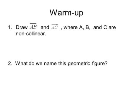 Warm-up 1.Draw and, where A, B, and C are non-collinear. 2. What do we name this geometric figure?